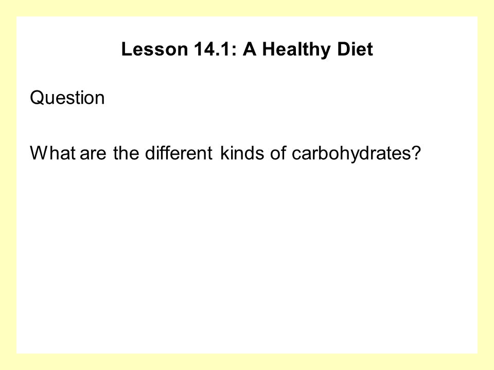 Lesson 14.1: A Healthy Diet Question What are the different kinds of carbohydrates?
