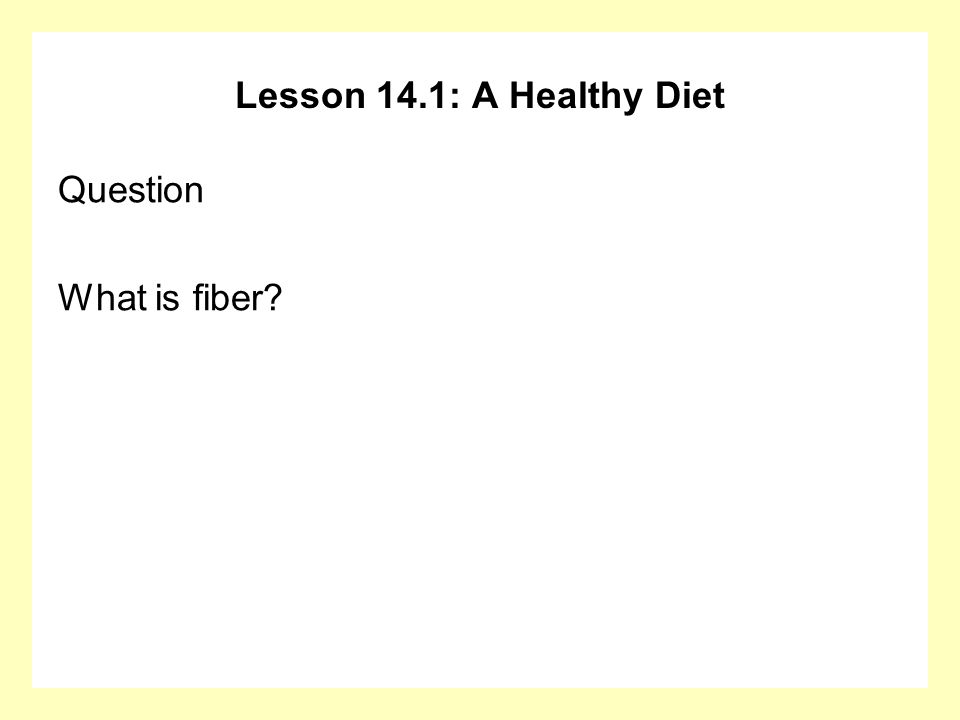 Lesson 14.1: A Healthy Diet Question What is fiber?