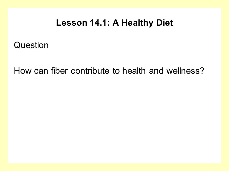 Lesson 14.1: A Healthy Diet Question How can fiber contribute to health and wellness?