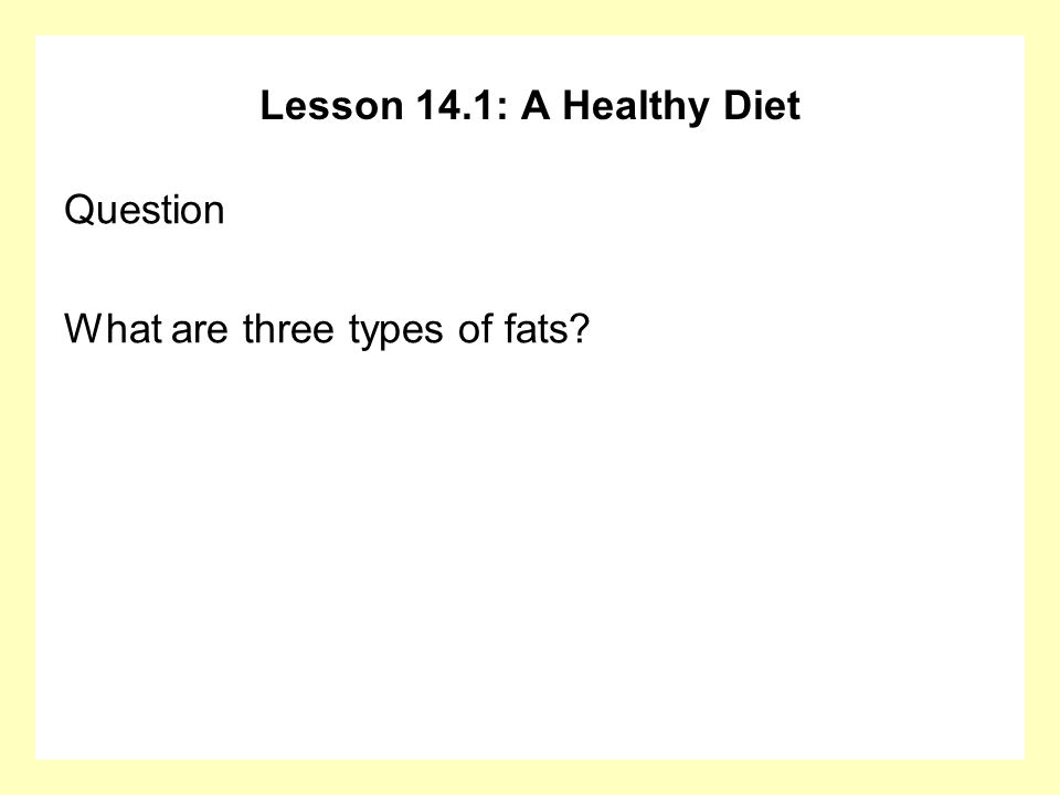 Lesson 14.1: A Healthy Diet Question What are three types of fats?