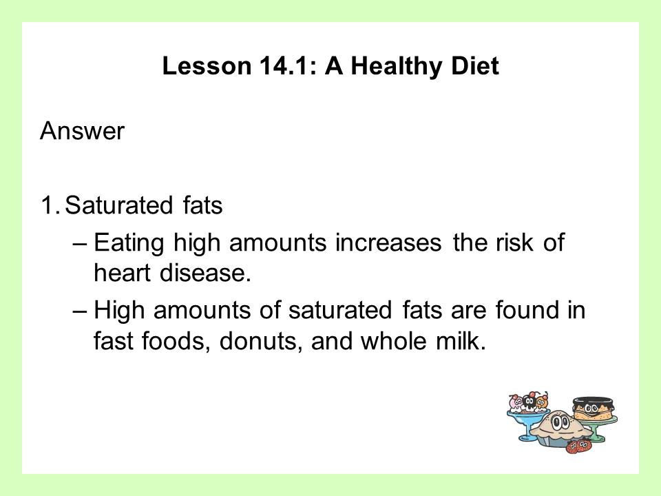 Lesson 14.1: A Healthy Diet Answer 1.Saturated fats –Eating high amounts increases the risk of heart disease. –High amounts of saturated fats are foun