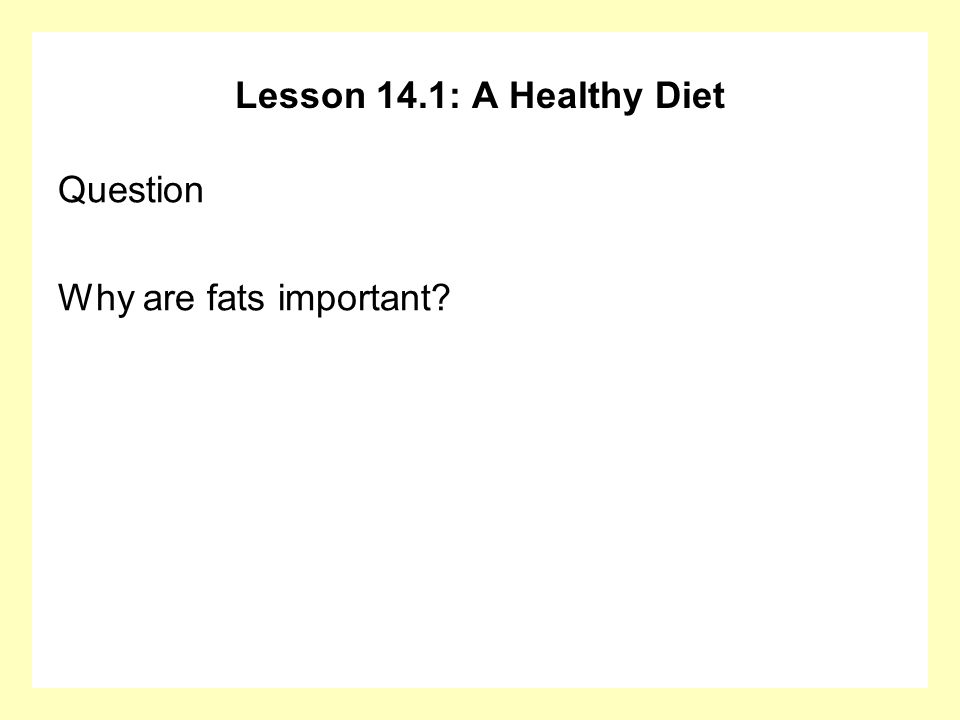 Lesson 14.1: A Healthy Diet Question Why are fats important?