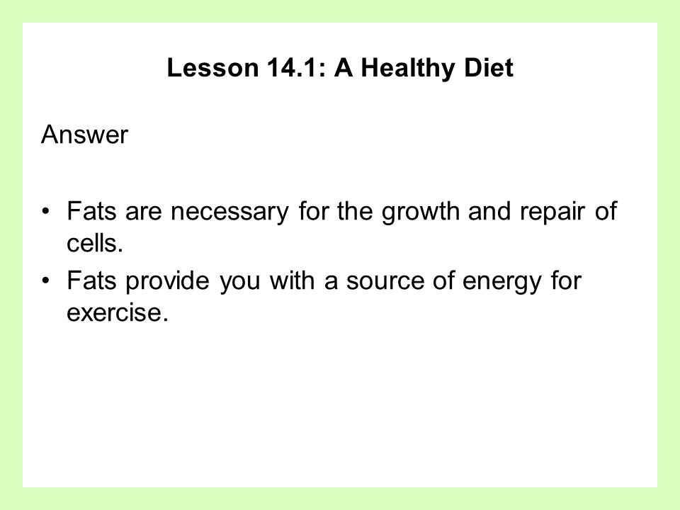 Lesson 14.1: A Healthy Diet Answer Fats are necessary for the growth and repair of cells. Fats provide you with a source of energy for exercise.