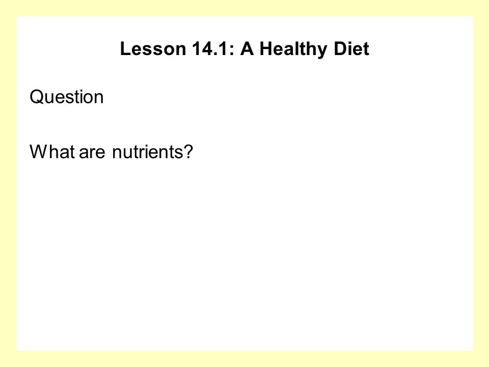 Lesson 14.1: A Healthy Diet Question What are nutrients?