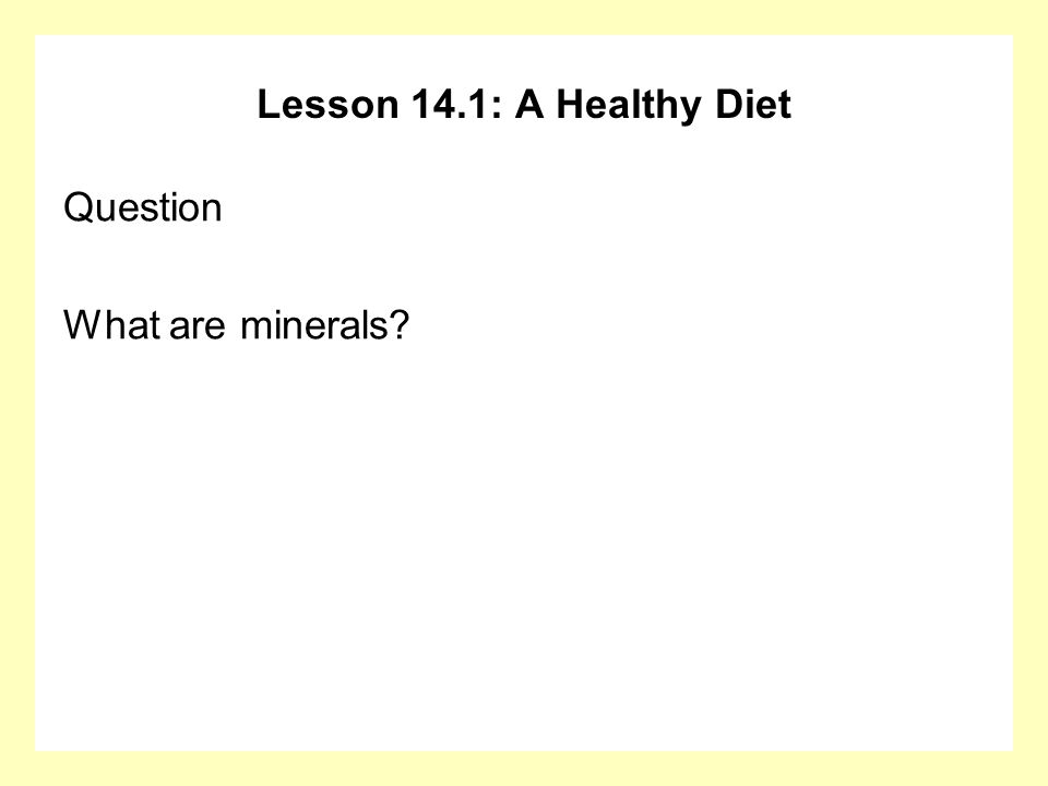 Lesson 14.1: A Healthy Diet Question What are minerals?