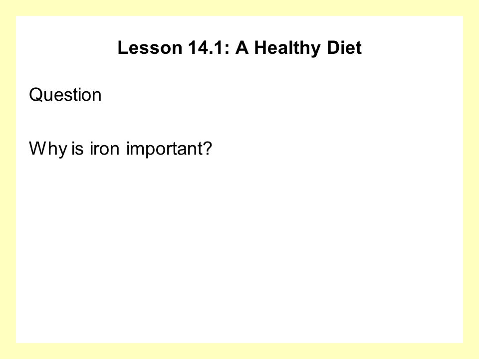 Lesson 14.1: A Healthy Diet Question Why is iron important?