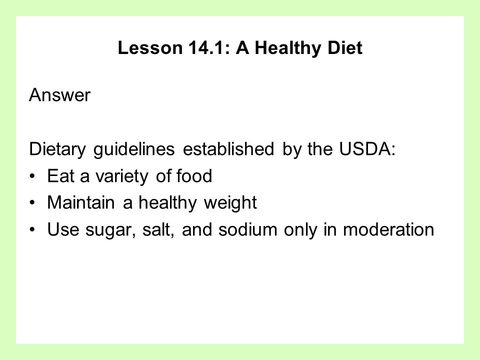 Lesson 14.1: A Healthy Diet Answer Dietary guidelines established by the USDA: Eat a variety of food Maintain a healthy weight Use sugar, salt, and so