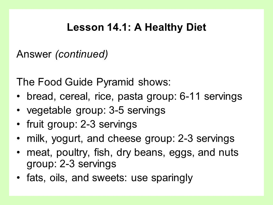 Lesson 14.1: A Healthy Diet Answer (continued) The Food Guide Pyramid shows: bread, cereal, rice, pasta group: 6-11 servings vegetable group: 3-5 serv