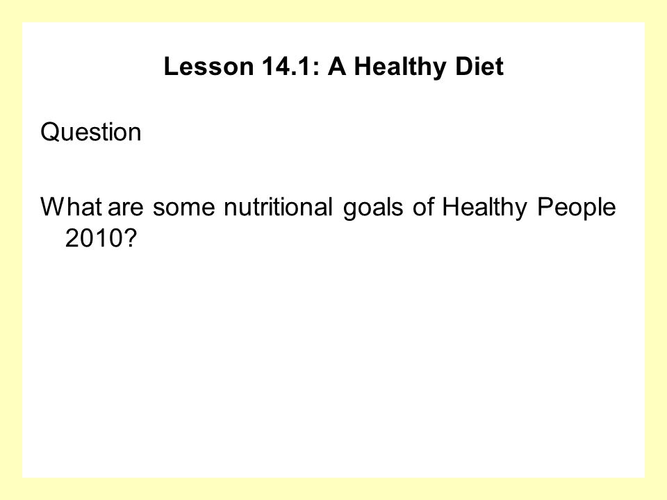 Lesson 14.1: A Healthy Diet Question What are some nutritional goals of Healthy People 2010?