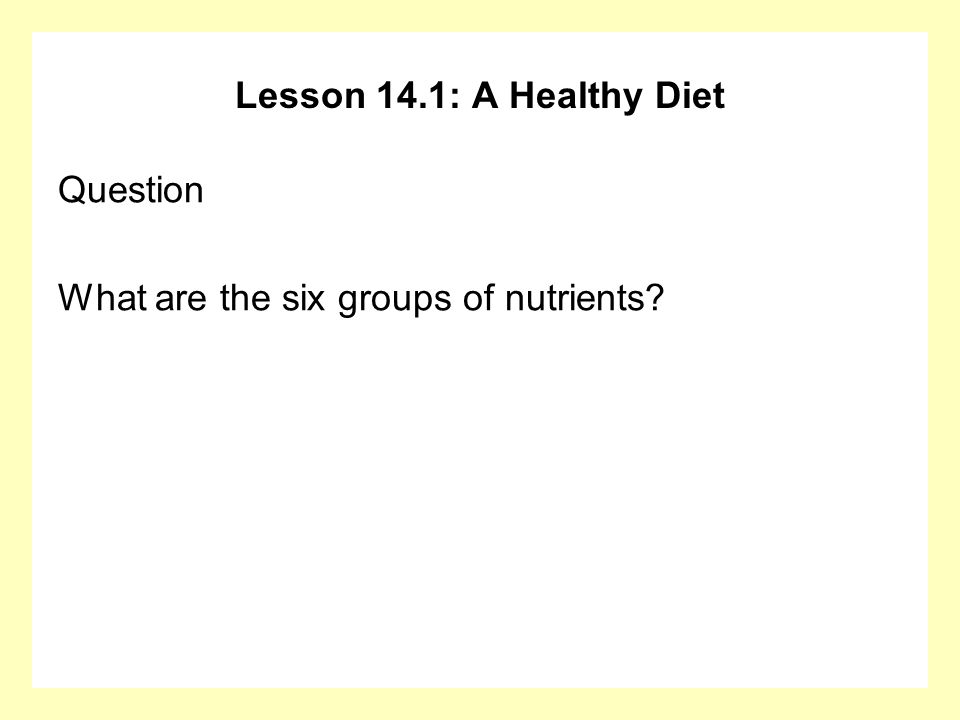 Lesson 14.1: A Healthy Diet Question What are the six groups of nutrients?