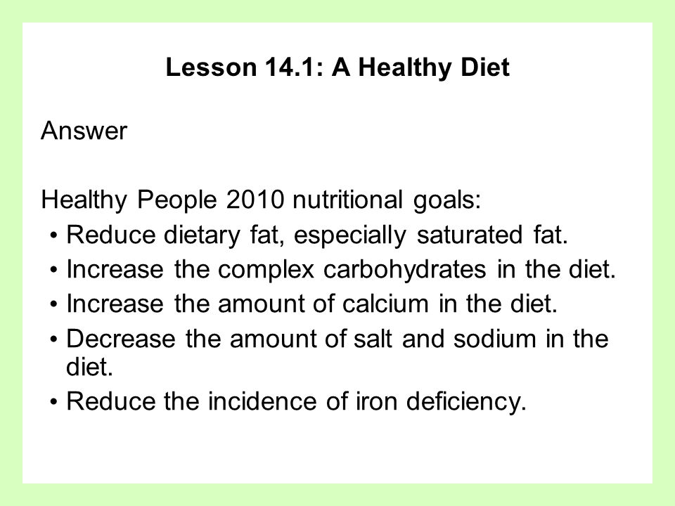 Lesson 14.1: A Healthy Diet Answer Healthy People 2010 nutritional goals: Reduce dietary fat, especially saturated fat. Increase the complex carbohydr