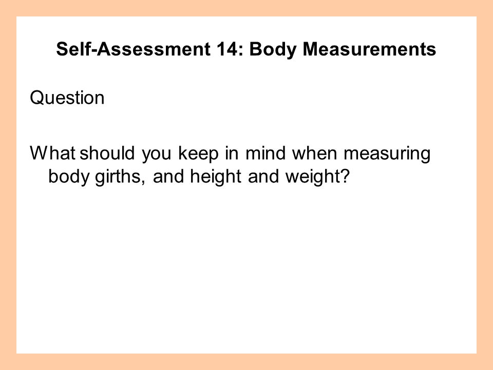 Self-Assessment 14: Body Measurements Question What should you keep in mind when measuring body girths, and height and weight?
