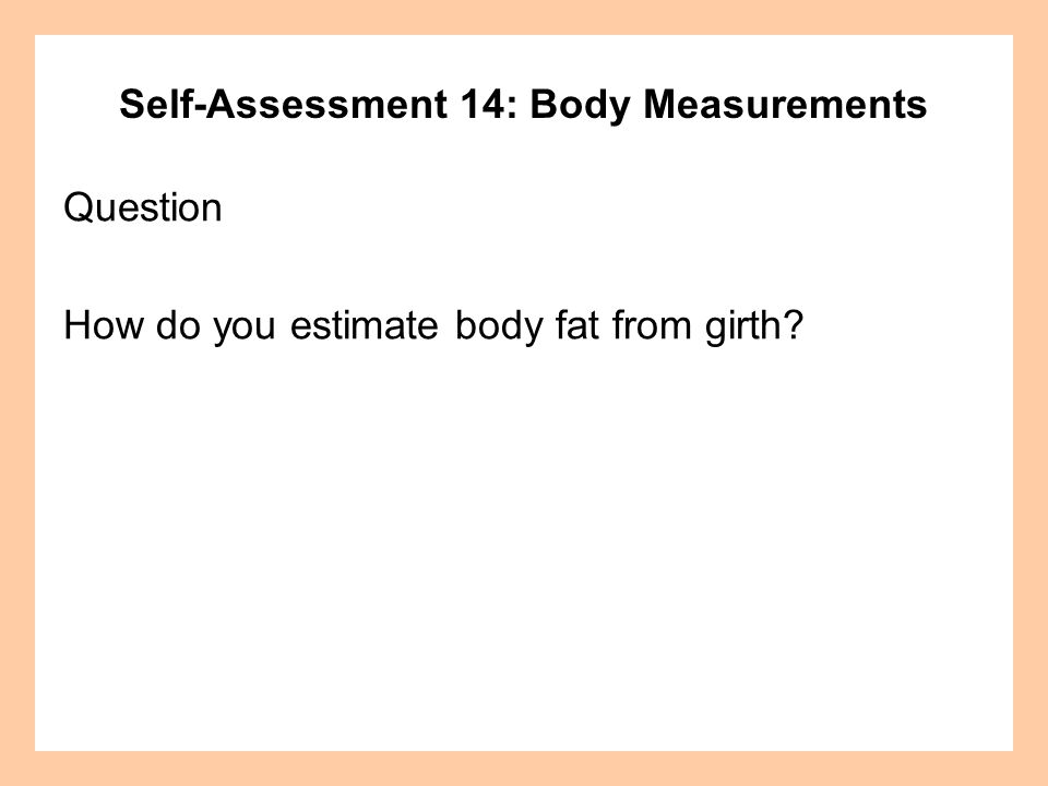 Self-Assessment 14: Body Measurements Question How do you estimate body fat from girth?