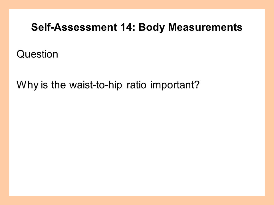 Self-Assessment 14: Body Measurements Question Why is the waist-to-hip ratio important?