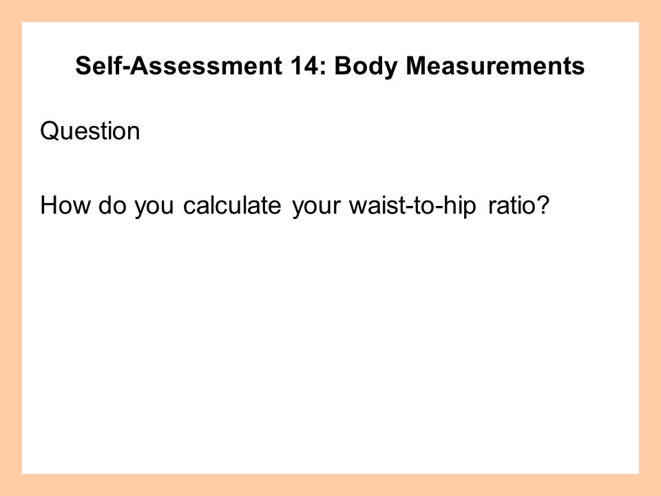 Self-Assessment 14: Body Measurements Question How do you calculate your waist-to-hip ratio?