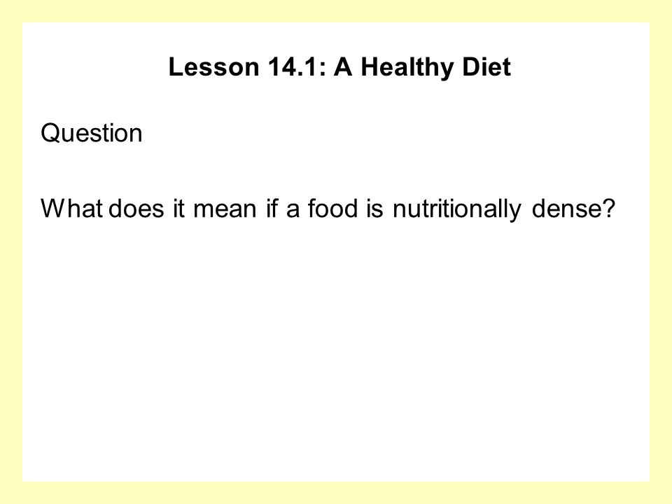 Lesson 14.1: A Healthy Diet Question What does it mean if a food is nutritionally dense?