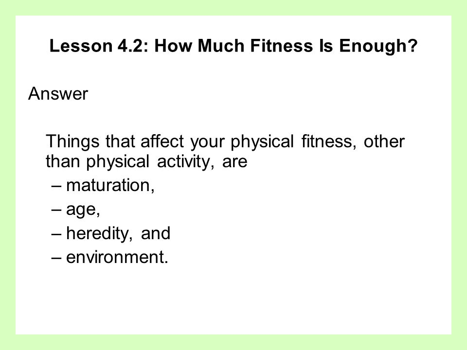 Lesson 4.2: How Much Fitness Is Enough? Answer Things that affect your physical fitness, other than physical activity, are –maturation, –age, –heredit