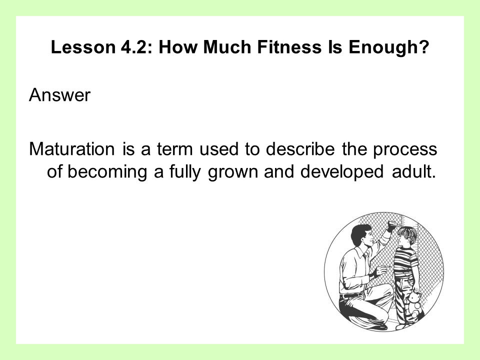Lesson 4.2: How Much Fitness Is Enough? Answer Maturation is a term used to describe the process of becoming a fully grown and developed adult.