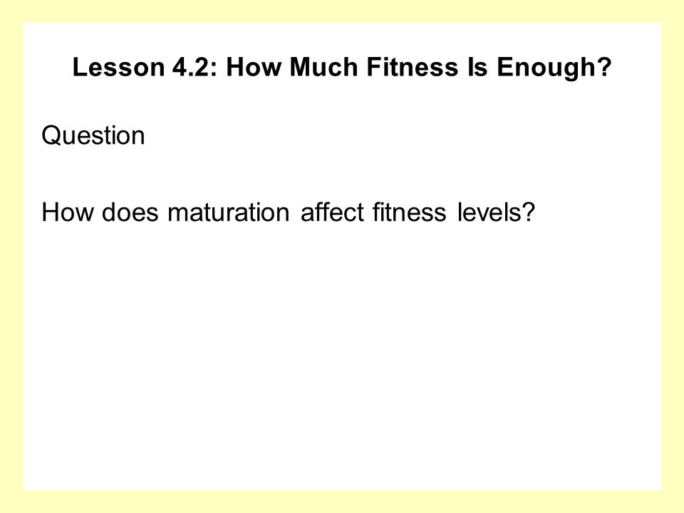 Lesson 4.2: How Much Fitness Is Enough? Question How does maturation affect fitness levels?