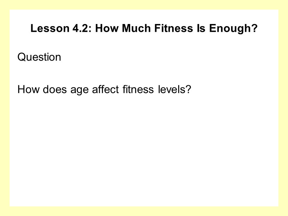 Lesson 4.2: How Much Fitness Is Enough? Question How does age affect fitness levels?