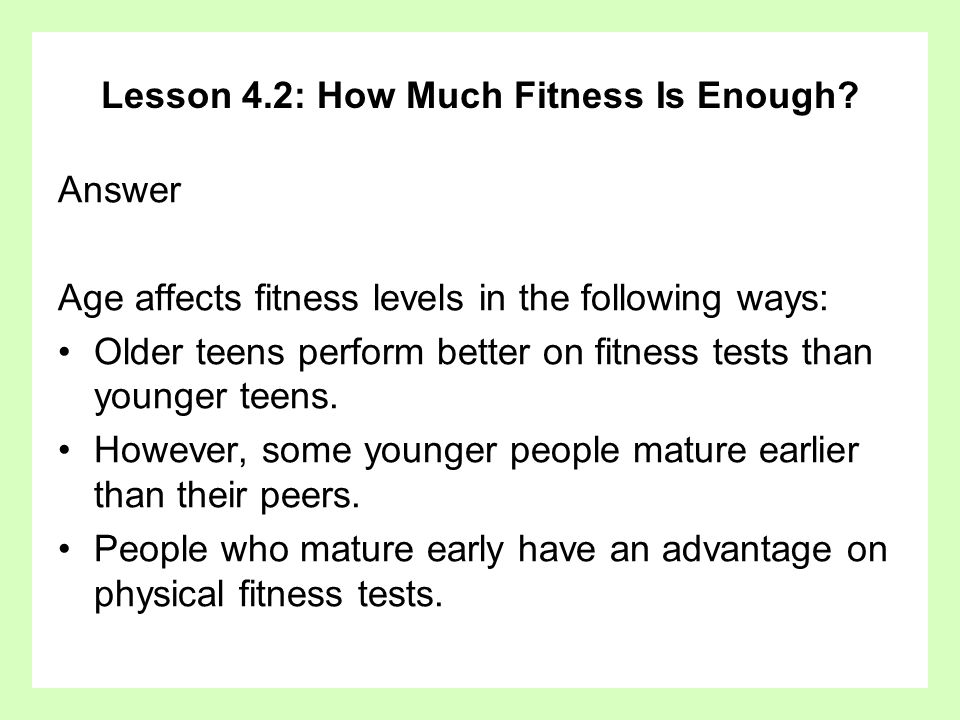 Lesson 4.2: How Much Fitness Is Enough? Answer Age affects fitness levels in the following ways: Older teens perform better on fitness tests than youn