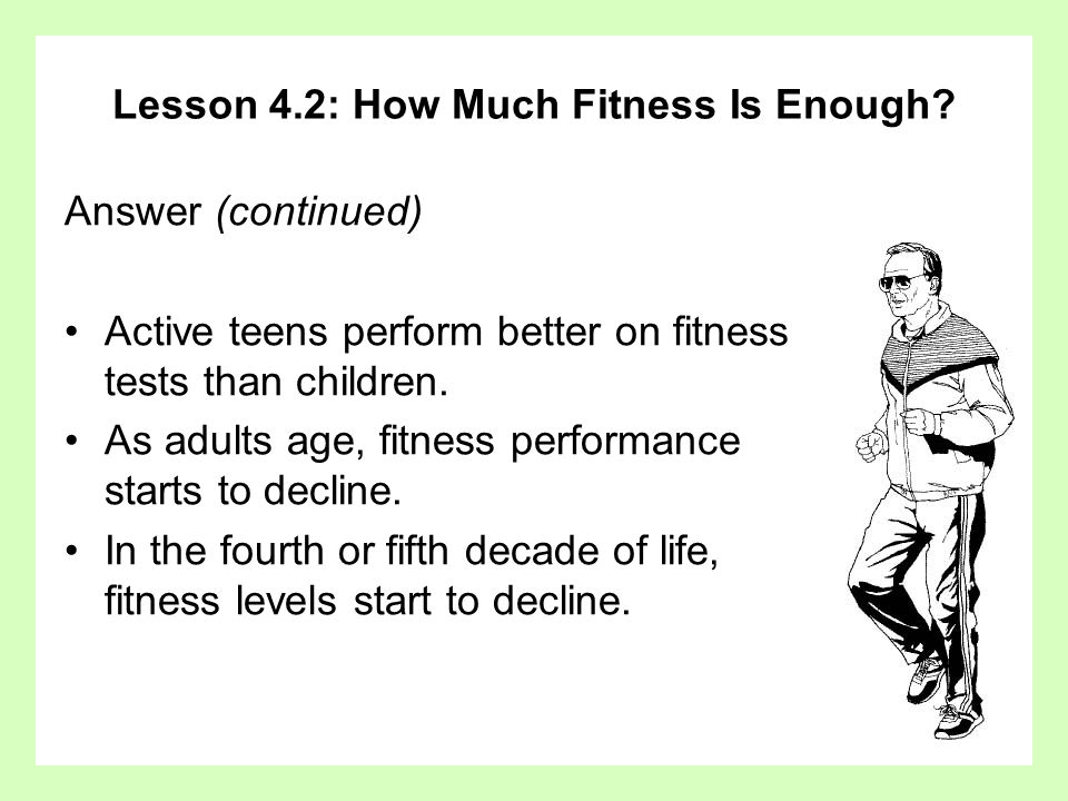 Lesson 4.2: How Much Fitness Is Enough? Answer (continued) Active teens perform better on fitness tests than children. As adults age, fitness performa