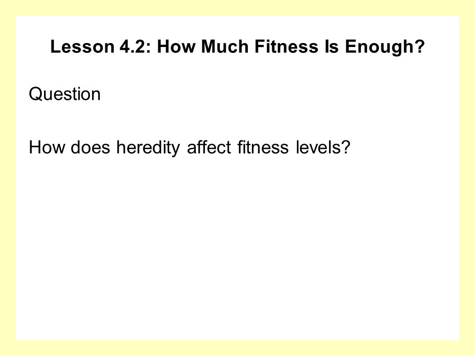 Lesson 4.2: How Much Fitness Is Enough? Question How does heredity affect fitness levels?