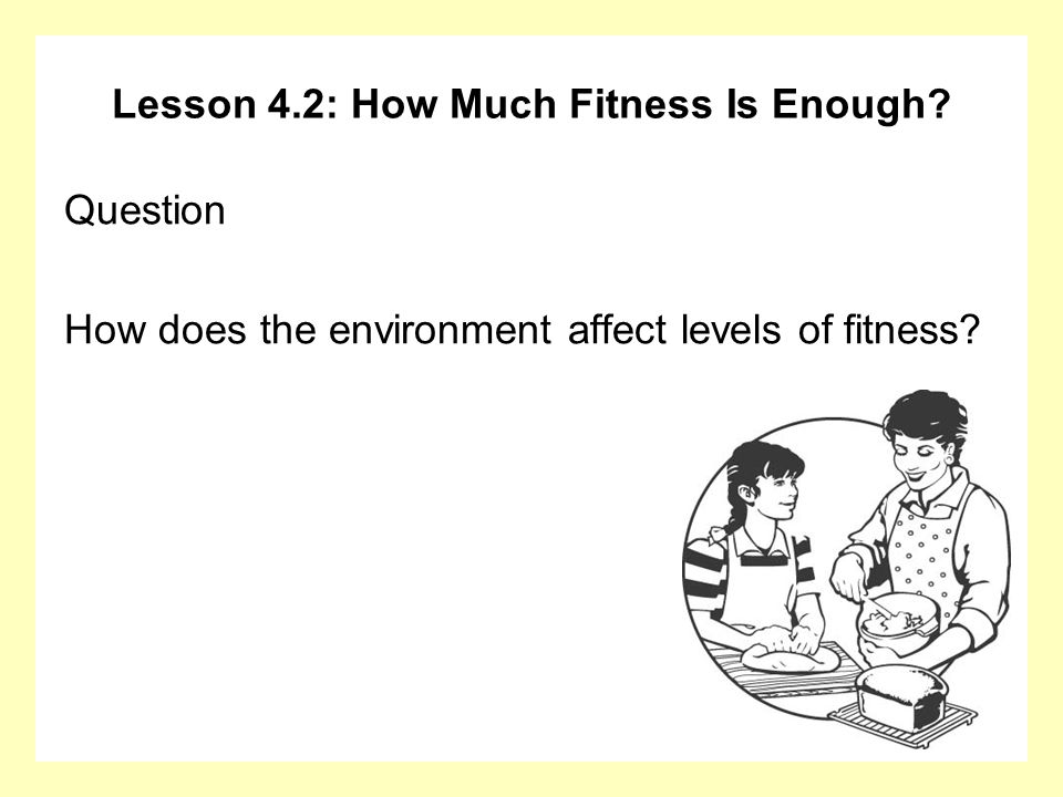 Lesson 4.2: How Much Fitness Is Enough? Question How does the environment affect levels of fitness?