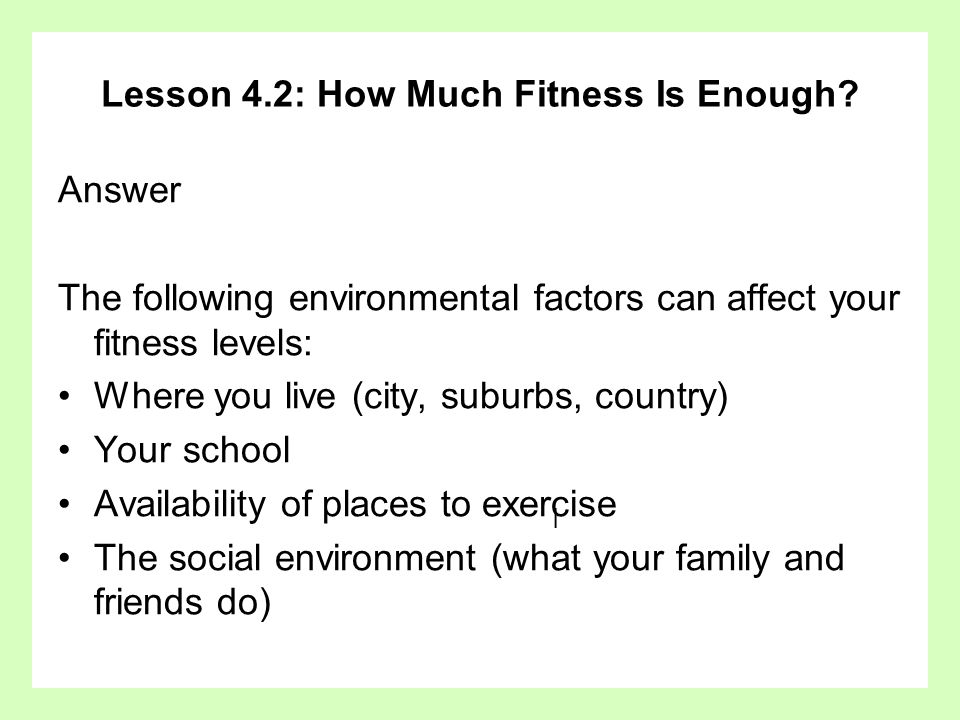 Lesson 4.2: How Much Fitness Is Enough? Answer The following environmental factors can affect your fitness levels: Where you live (city, suburbs, coun