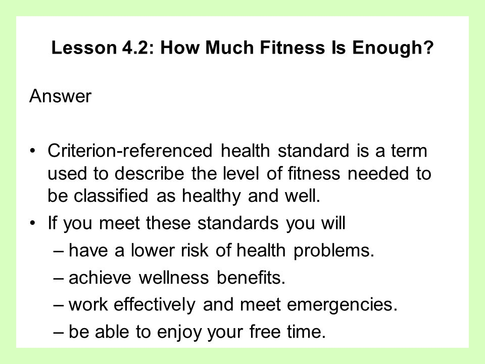 Lesson 4.2: How Much Fitness Is Enough? Answer Criterion-referenced health standard is a term used to describe the level of fitness needed to be class