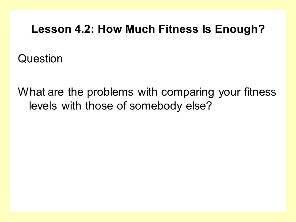 Lesson 4.2: How Much Fitness Is Enough? Question What are the problems with comparing your fitness levels with those of somebody else?