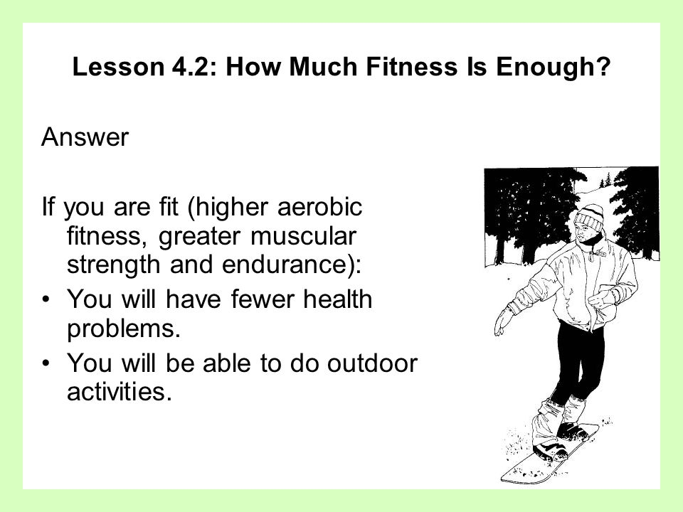 Lesson 4.2: How Much Fitness Is Enough? Answer If you are fit (higher aerobic fitness, greater muscular strength and endurance): You will have fewer h