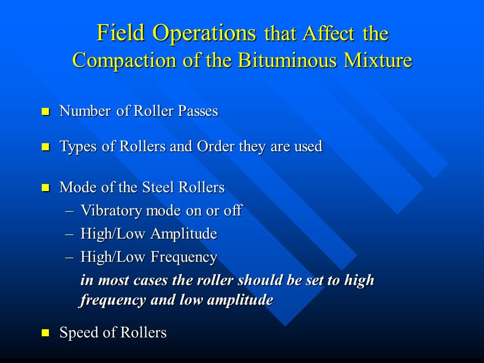Field Operations that Affect the Compaction of the Bituminous Mixture Types of Rollers and Order they are used Types of Rollers and Order they are used Mode of the Steel Rollers Mode of the Steel Rollers –Vibratory mode on or off –High/Low Amplitude –High/Low Frequency in most cases the roller should be set to high frequency and low amplitude Speed of Rollers Speed of Rollers Number of Roller Passes Number of Roller Passes