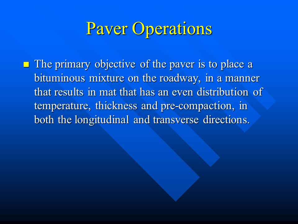 The primary objective of the paver is to place a bituminous mixture on the roadway, in a manner that results in mat that has an even distribution of temperature, thickness and pre-compaction, in both the longitudinal and transverse directions.