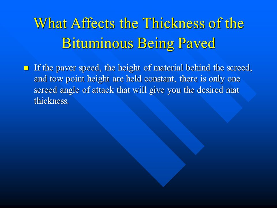 What Affects the Thickness of the Bituminous Being Paved If the paver speed, the height of material behind the screed, and tow point height are held constant, there is only one screed angle of attack that will give you the desired mat thickness.
