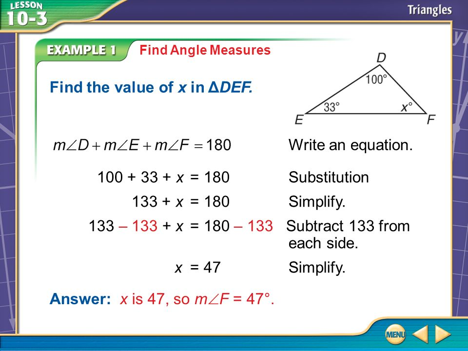 Example 1 Find Angle Measures 100 + 33 + x =180Substitution 133 + x=180Simplify. 133 – 133 + x=180 – 133 Subtract 133 from each side. x=47Simplify. An