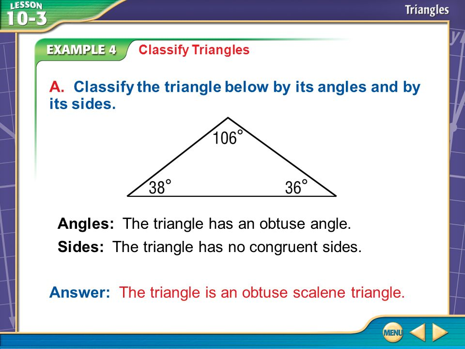 Example 4 Classify Triangles A. Classify the triangle below by its angles and by its sides. Answer: The triangle is an obtuse scalene triangle. Angles