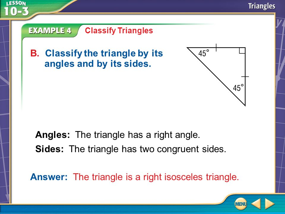 Example 4 Classify Triangles B. Classify the triangle by its angles and by its sides. Answer: The triangle is a right isosceles triangle. Angles: The