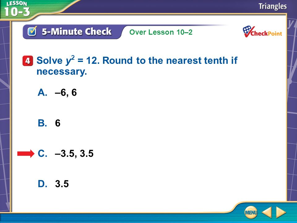 Over Lesson 10–2 5-Minute Check 4 A.–6, 6 B.6 C.–3.5, 3.5 D.3.5 Solve y 2 = 12. Round to the nearest tenth if necessary.