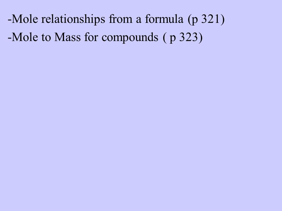 -Mole relationships from a formula (p 321) -Mole to Mass for compounds ( p 323)