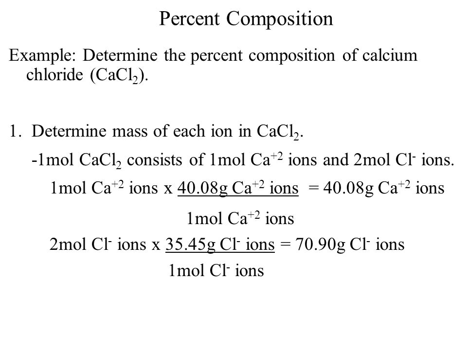 Percent Composition Example: Determine the percent composition of calcium chloride (CaCl 2 ). 1. Determine mass of each ion in CaCl 2. -1mol CaCl 2 co