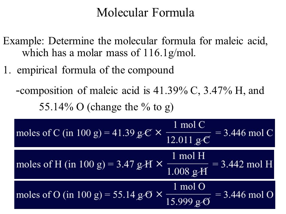 Molecular Formula Example: Determine the molecular formula for maleic acid, which has a molar mass of 116.1g/mol. 1. empirical formula of the compound