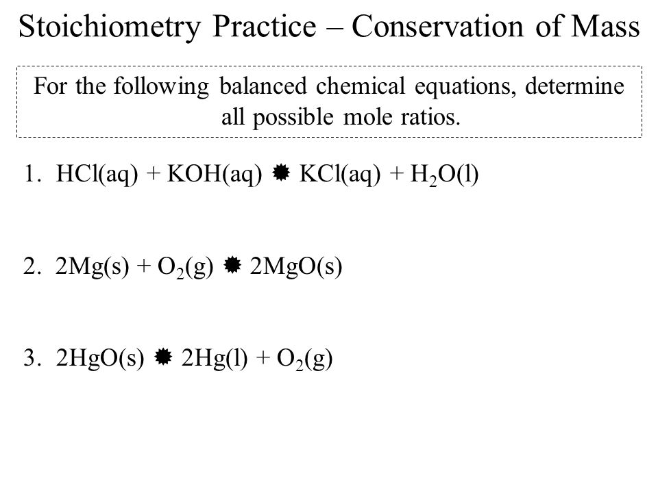 Stoichiometry Practice – Conservation of Mass For the following balanced chemical equations, determine all possible mole ratios. 1.HCl(aq) + KOH(aq) K