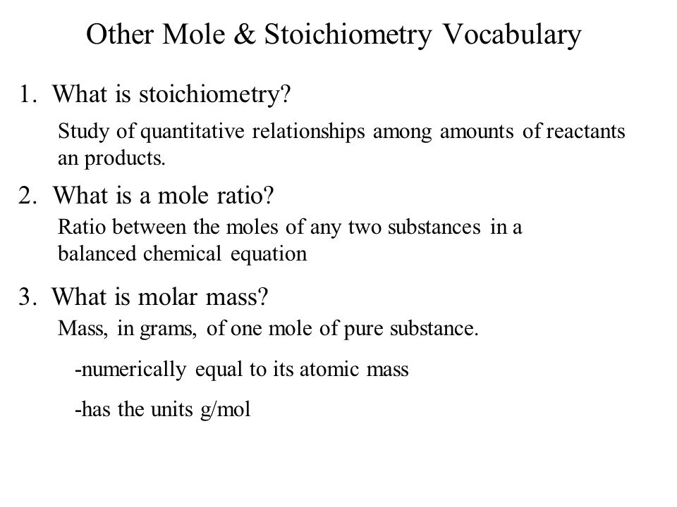 Other Mole & Stoichiometry Vocabulary 1. What is stoichiometry? Study of quantitative relationships among amounts of reactants an products. 2.What is