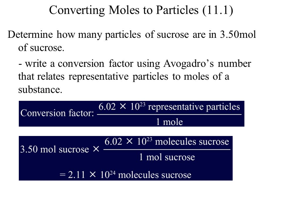 Converting Moles to Particles (11.1) Determine how many particles of sucrose are in 3.50mol of sucrose. - write a conversion factor using Avogadros nu