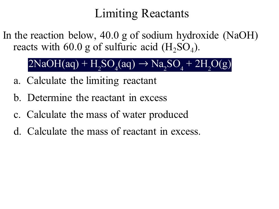 Limiting Reactants In the reaction below, 40.0 g of sodium hydroxide (NaOH) reacts with 60.0 g of sulfuric acid (H 2 SO 4 ). a. Calculate the limiting