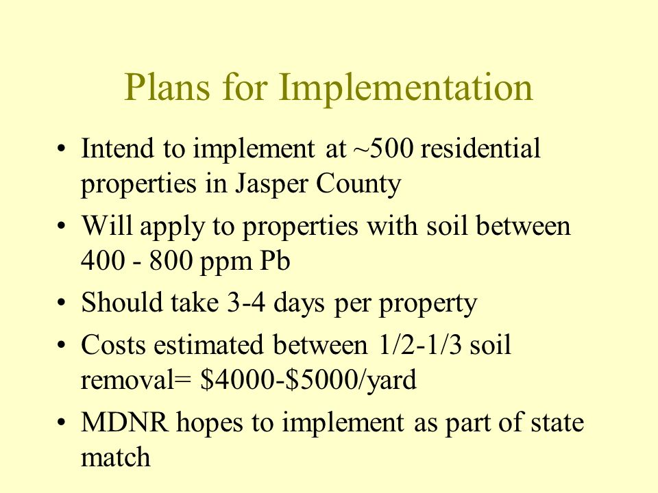 Plans for Implementation Intend to implement at ~500 residential properties in Jasper County Will apply to properties with soil between 400 - 800 ppm Pb Should take 3-4 days per property Costs estimated between 1/2-1/3 soil removal= $4000-$5000/yard MDNR hopes to implement as part of state match