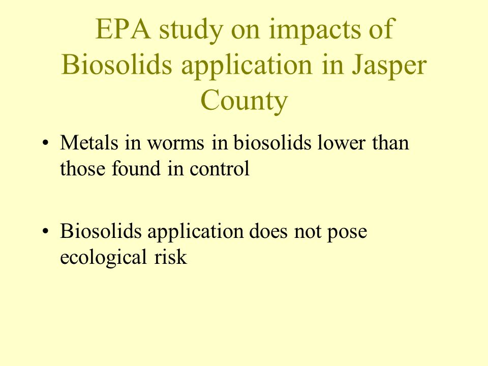 EPA study on impacts of Biosolids application in Jasper County Metals in worms in biosolids lower than those found in control Biosolids application does not pose ecological risk