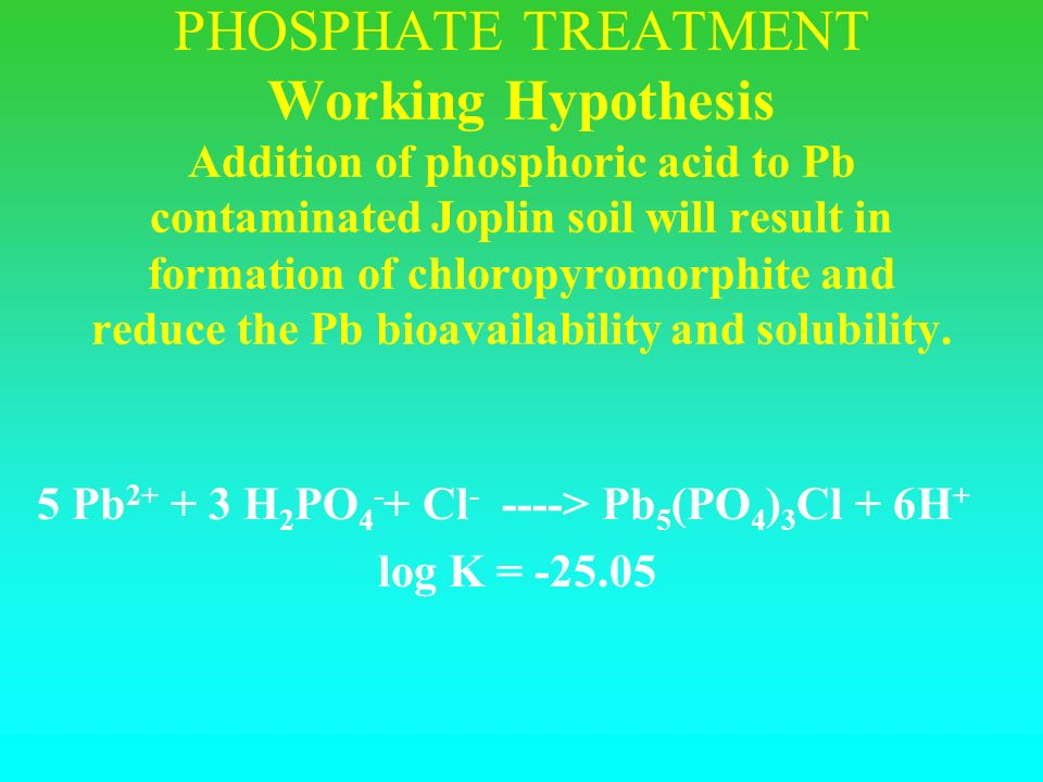 5 Pb 2+ + 3 H 2 PO 4 - + Cl - ----> Pb 5 (PO 4 ) 3 Cl + 6H + log K = -25.05 PHOSPHATE TREATMENT Working Hypothesis Addition of phosphoric acid to Pb contaminated Joplin soil will result in formation of chloropyromorphite and reduce the Pb bioavailability and solubility.