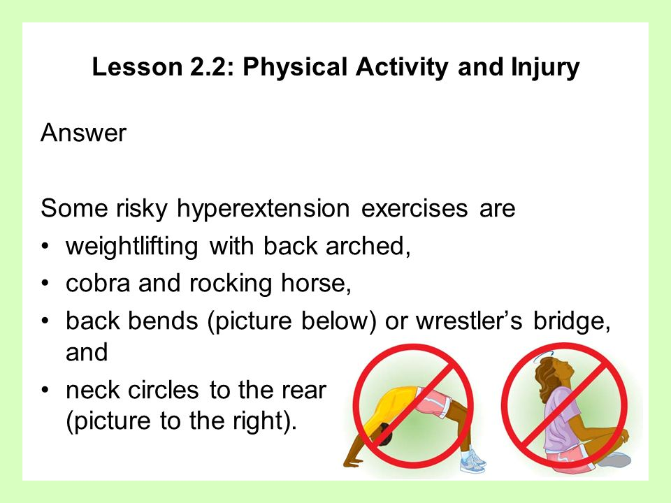 Lesson 2.2: Physical Activity and Injury Answer Some risky hyperextension exercises are weightlifting with back arched, cobra and rocking horse, back